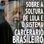 [OPINIÃO] SOBRE A SOLTURA DO LULA E O SISTEMA CARCERÁRIO BRASILEIRO